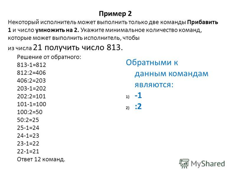 Решение от обратного: 813-1=812 812:2=406 406:2=203 203-1=202 202:2=101 101-1=100 100:2=50 50:2=25 25-1=24 24-1=23 23-1=22 22-1=21 Ответ 12 команд. Пример 2 Некоторый исполнитель может выполнить только две команды Прибавить 1 и число умножить на 2. У