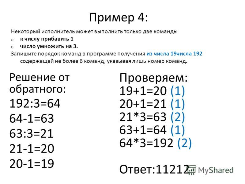 Пример 4: Решение от обратного: 192:3=64 64-1=63 63:3=21 21-1=20 20-1=19 Проверяем: 19+1=20 (1) 20+1=21 (1) 21*3=63 (2) 63+1=64 (1) 64*3=192 (2) Ответ:11212 Некоторый исполнитель может выполнить только две команды 1) к числу прибавить 1 2) число умно