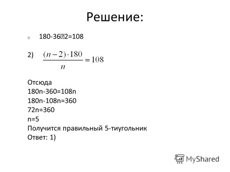 Решение: 1) 180-36 2=108 2) Отсюда 180n-360=108n 180n-108n=360 72n=360 n=5 Получится правильный 5-тиугольник Ответ: 1)