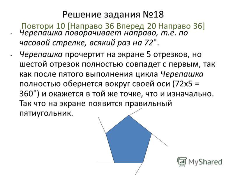 Решение задания 18 Повтори 10 [Направо 36 Вперед 20 Направо 36] Черепашка поворачивает направо, т.е. по часовой стрелке, всякий раз на 72°. Черепашка прочертит на экране 5 отрезков, но шестой отрезок полностью совпадет с первым, так как после пятого