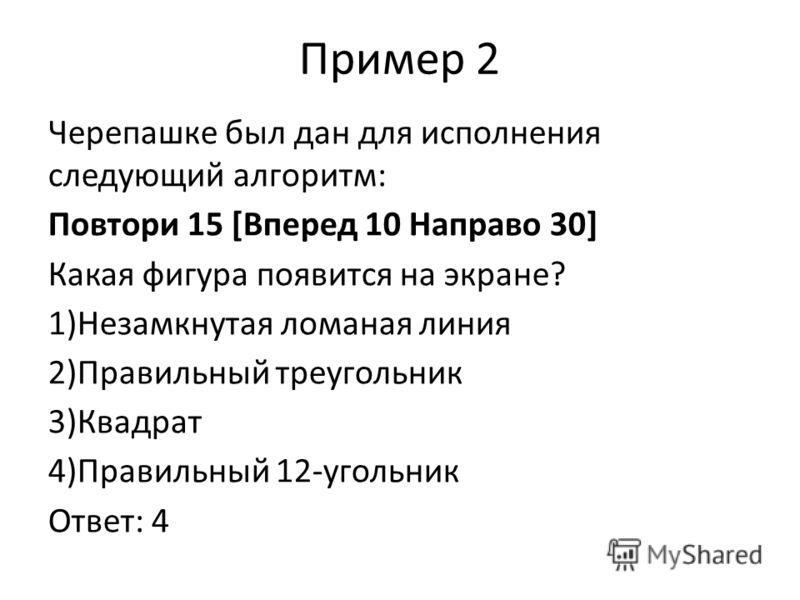 Пример 2 Черепашке был дан для исполнения следующий алгоритм: Повтори 15 [Вперед 10 Направо 30] Какая фигура появится на экране? 1)Незамкнутая ломаная линия 2)Правильный треугольник 3)Квадрат 4)Правильный 12-угольник Ответ: 4