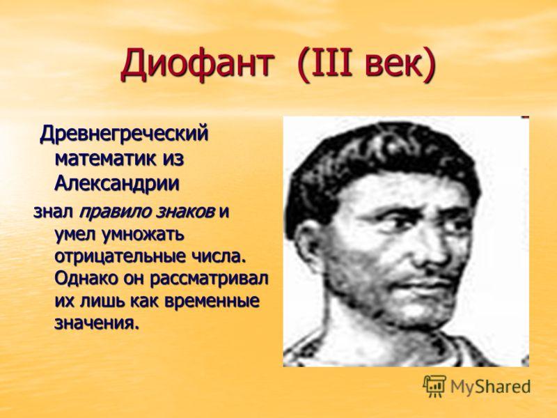 Диофант (III век) Древнегреческий математик из Александрии Древнегреческий математик из Александрии знал правило знаков и умел умножать отрицательные числа. Однако он рассматривал их лишь как временные значения.