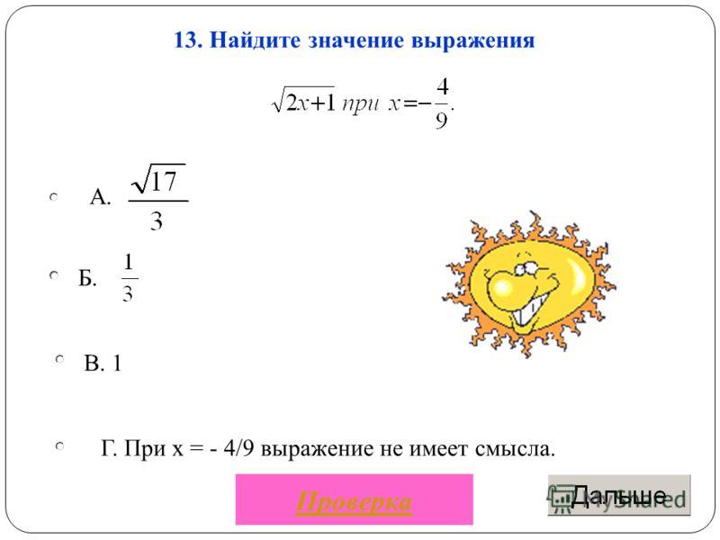 Б. В. 1 Г. При х = - 4/9 выражение не имеет смысла. А. 13. Найдите значение выражения Проверка