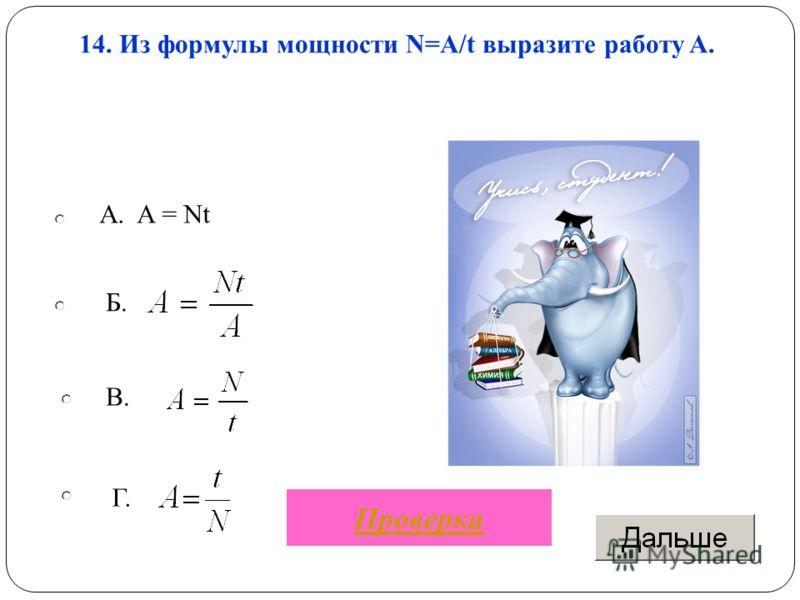 A. A = Nt В. Г. Б. 14. Из формулы мощности N=A/t выразите работу A. Проверка
