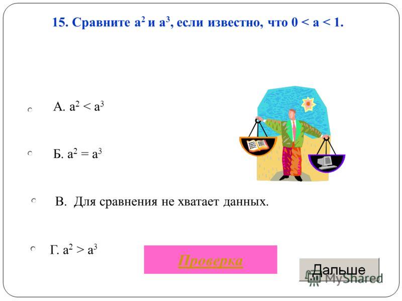 Г. а 2 > a 3 15. Сравните а 2 и а 3, если известно, что 0 < a < 1. Б. а 2 = а 3 В. Для сравнения не хватает данных. A. a 2 < a 3 Проверка