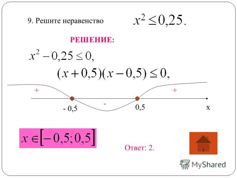 9. Решите неравенство РЕШЕНИЕ: х - 0,5 0,5 ++ - Ответ: 2.