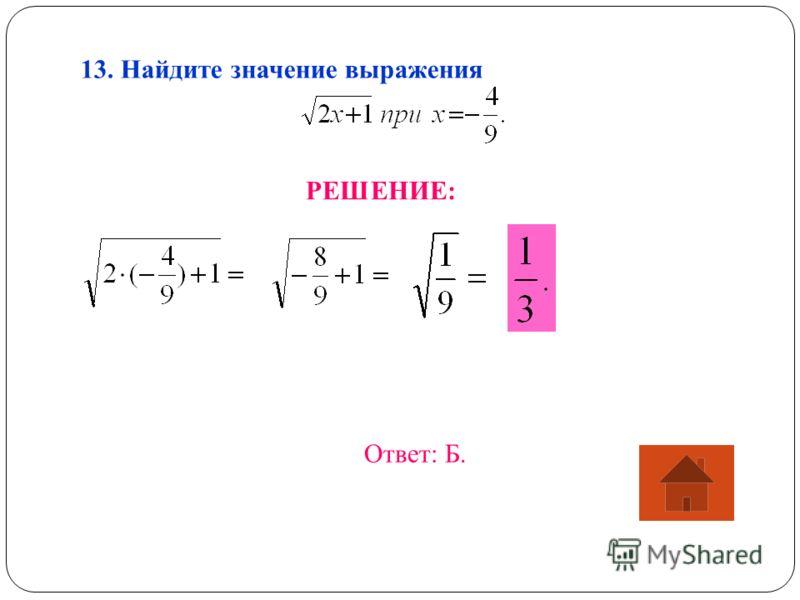 13. Найдите значение выражения РЕШЕНИЕ: Ответ: Б.