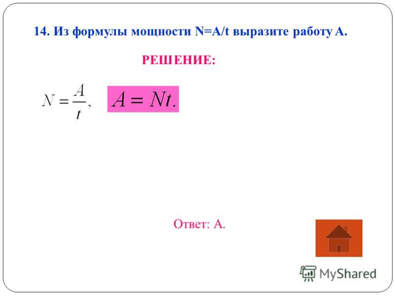 14. Из формулы мощности N=A/t выразите работу A. РЕШЕНИЕ: Ответ: А.