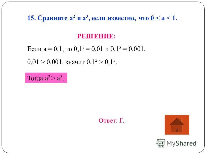 15. Сравните а 2 и а 3, если известно, что 0 < a < 1. РЕШЕНИЕ: Если а = 0,1, то 0,1 2 = 0,01 и 0,1 3 = 0,001. 0,01 > 0,001, значит 0,1 2 > 0,1 3. Тогда a 2 > a 3. Ответ: Г.