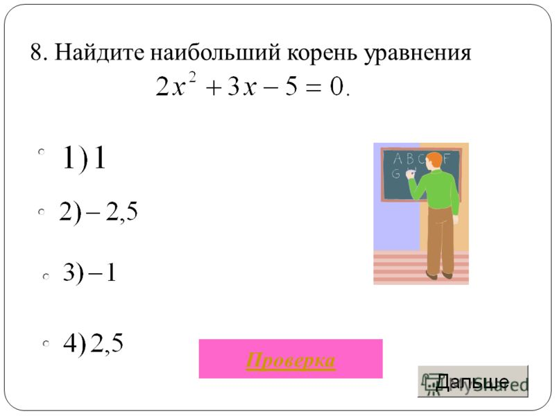 8. Найдите наибольший корень уравнения Проверка