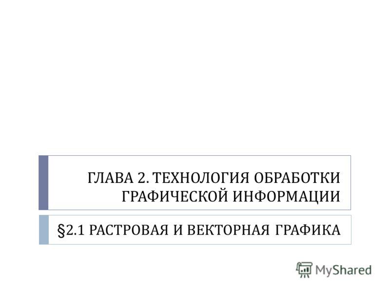 ГЛАВА 2. ТЕХНОЛОГИЯ ОБРАБОТКИ ГРАФИЧЕСКОЙ ИНФОРМАЦИИ §2.1 РАСТРОВАЯ И ВЕКТОРНАЯ ГРАФИКА