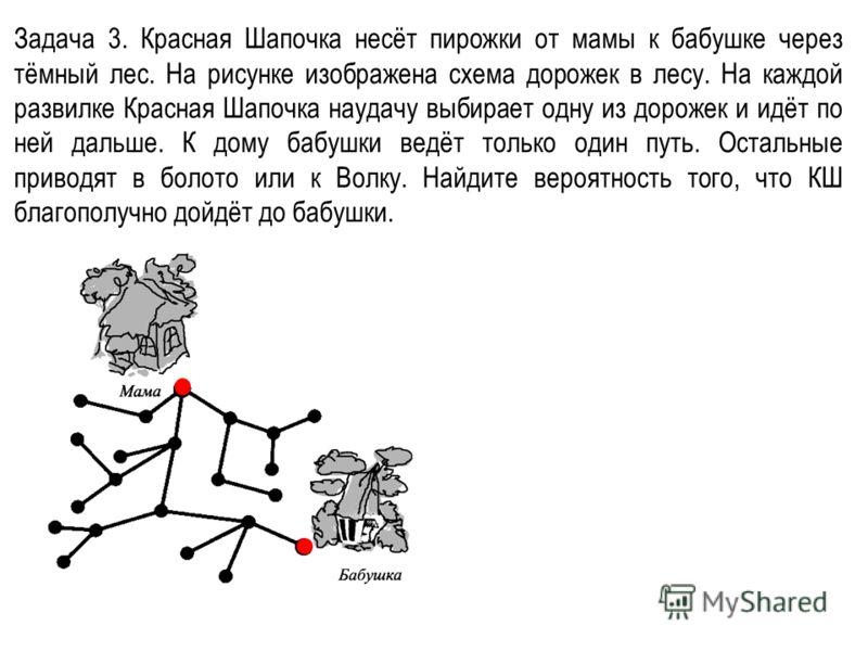 Задача 3. Красная Шапочка несёт пирожки от мамы к бабушке через тёмный лес. На рисунке изображена схема дорожек в лесу. На каждой развилке Красная Шапочка наудачу выбирает одну из дорожек и идёт по ней дальше. К дому бабушки ведёт только один путь. О
