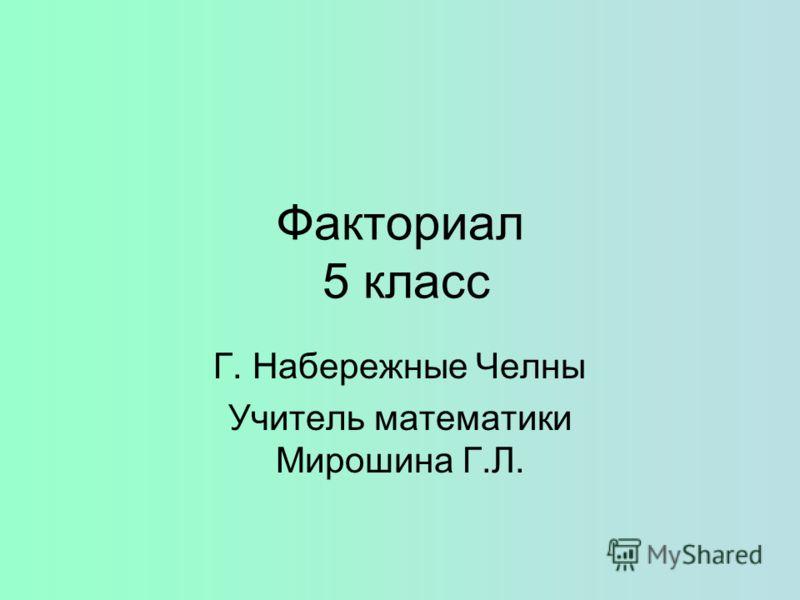 Факториал 5 класс Г. Набережные Челны Учитель математики Мирошина Г.Л.