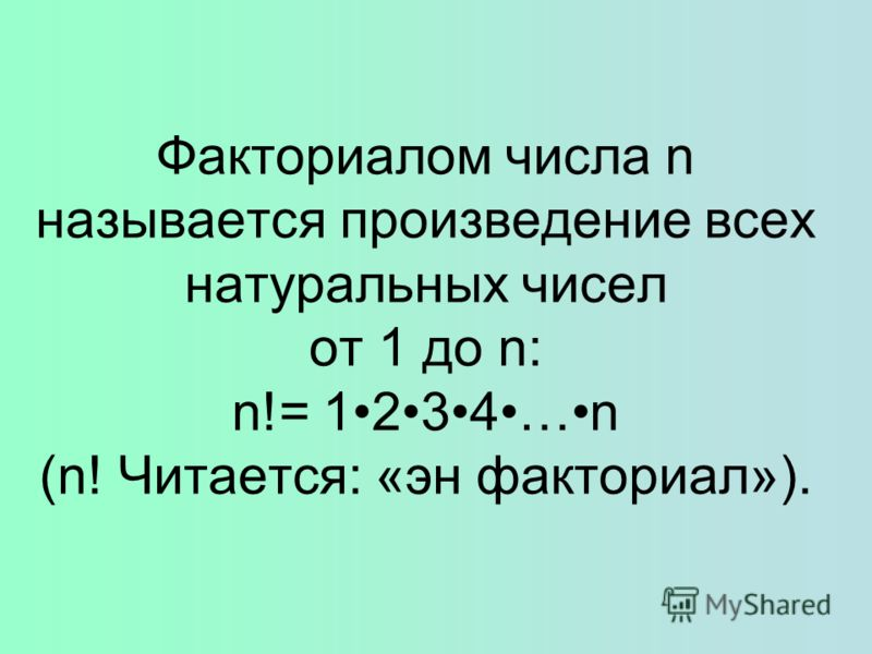 Факториалом числа n называется произведение всех натуральных чисел от 1 до n: n!= 1234…n (n! Читается: «эн факториал»).