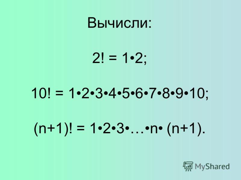 Вычисли: 2! = 12; 10! = 12345678910; (n+1)! = 123…n (n+1).