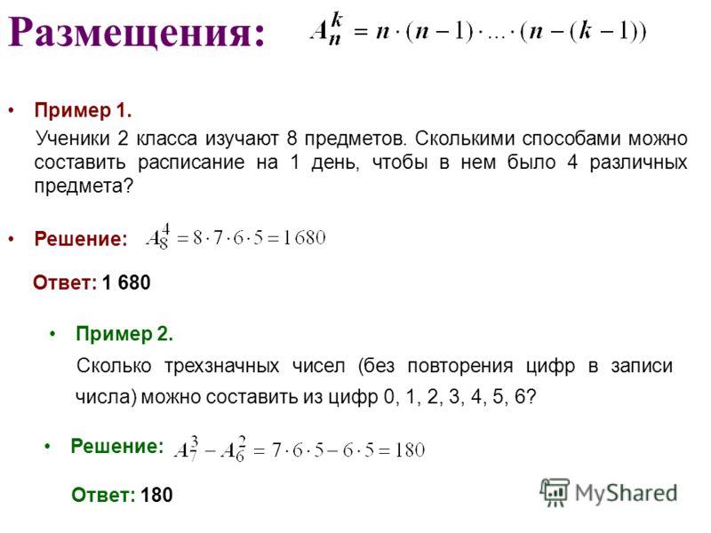 Размещения: Пример 1. Ученики 2 класса изучают 8 предметов. Сколькими способами можно составить расписание на 1 день, чтобы в нем было 4 различных предмета? Решение: Ответ: 1 680 Пример 2. Сколько трехзначных чисел (без повторения цифр в записи числа