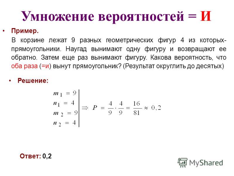 Умножение вероятностей = И Пример. В корзине лежат 9 разных геометрических фигур 4 из которых- прямоугольники. Наугад вынимают одну фигуру и возвращают ее обратно. Затем еще раз вынимают фигуру. Какова вероятность, что оба раза (=и) вынут прямоугольн