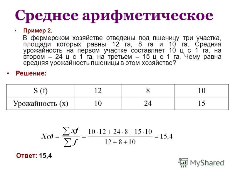 Среднее арифметическое Пример 2. В фермерском хозяйстве отведены под пшеницу три участка, площади которых равны 12 га, 8 га и 10 га. Средняя урожайность на первом участке составляет 10 ц с 1 га, на втором – 24 ц с 1 га, на третьем – 15 ц с 1 га. Чему