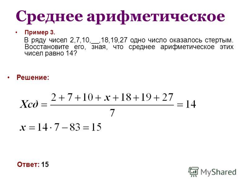 Среднее арифметическое Пример 3. В ряду чисел 2,7,10,__,18,19,27 одно число оказалось стертым. Восстановите его, зная, что среднее арифметическое этих чисел равно 14? Решение: Ответ: 15