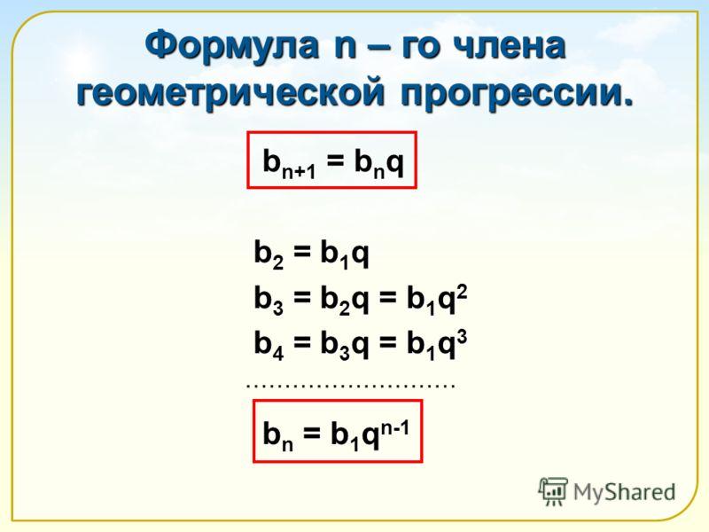 Формула n – го члена геометрической прогрессии. b n+1 = b n q b n+1 = b n q b 2 = b 1 q b 2 = b 1 q b 3 = b 2 q = b 1 q 2 b 3 = b 2 q = b 1 q 2 b 4 = b 3 q = b 1 q 3 b 4 = b 3 q = b 1 q 3 b n = b 1 q n-1 b n = b 1 q n-1 ………………………