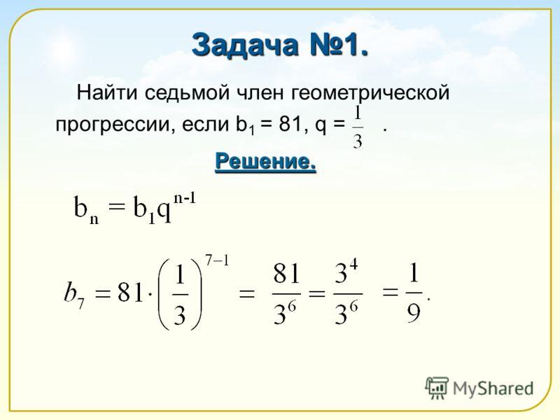 Задача 1. Найти седьмой член геометрической прогрессии, если b 1 = 81, q =. Решение.