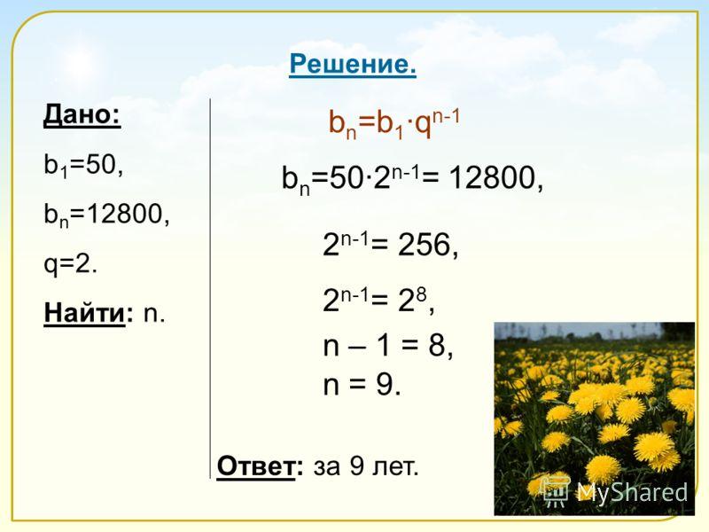 Дано: b 1 =50, b n =12800, q=2. Найти: n. Ответ: за 9 лет. Решение. b n =50·2 n-1 = 12800, b n =b 1 ·q n-1 2 n-1 = 256, 2 n-1 = 2 8, n – 1 = 8, n = 9.