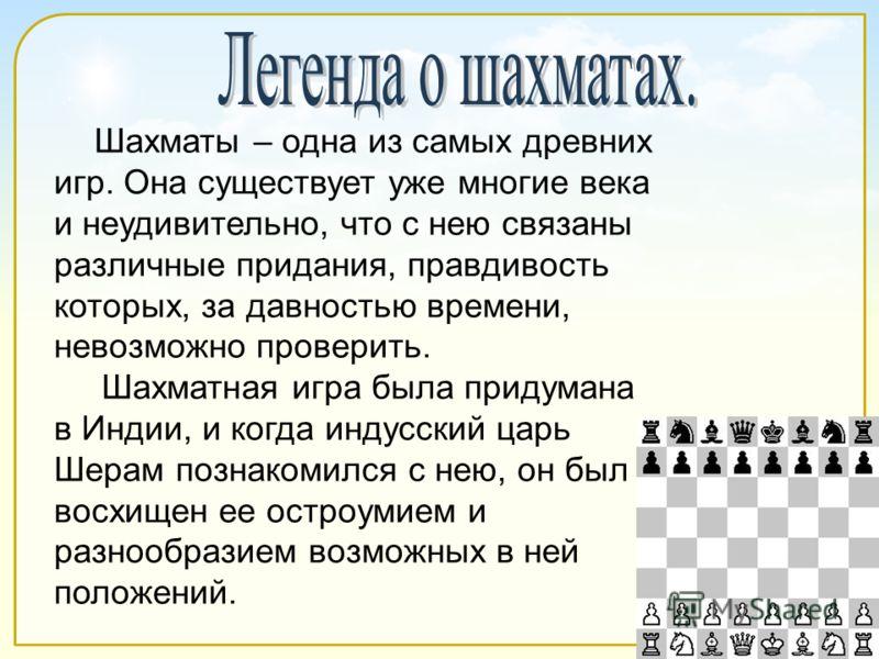 Шахматы – одна из самых древних игр. Она существует уже многие века и неудивительно, что с нею связаны различные придания, правдивость которых, за давностью времени, невозможно проверить. Шахматная игра была придумана в Индии, и когда индусский царь