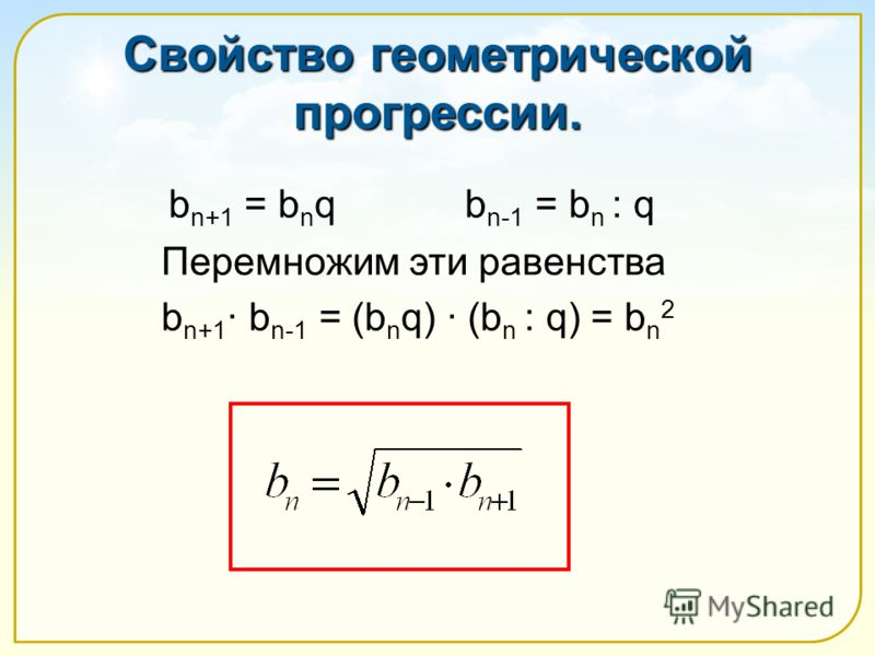 Свойство геометрической прогрессии. b n+1 = b n q b n-1 = b n : q Перемножим эти равенства b n+1 b n-1 = (b n q) (b n : q) = b n 2