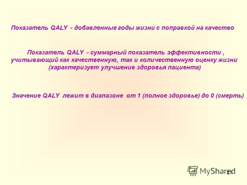 21 Показатель QALY - добавленные годы жизни с поправкой на качество Показатель QALY - суммарный показатель эффективности, учитывающий как качественную, так и количественную оценку жизни (характеризует улучшение здоровья пациента) Значение QALY лежит