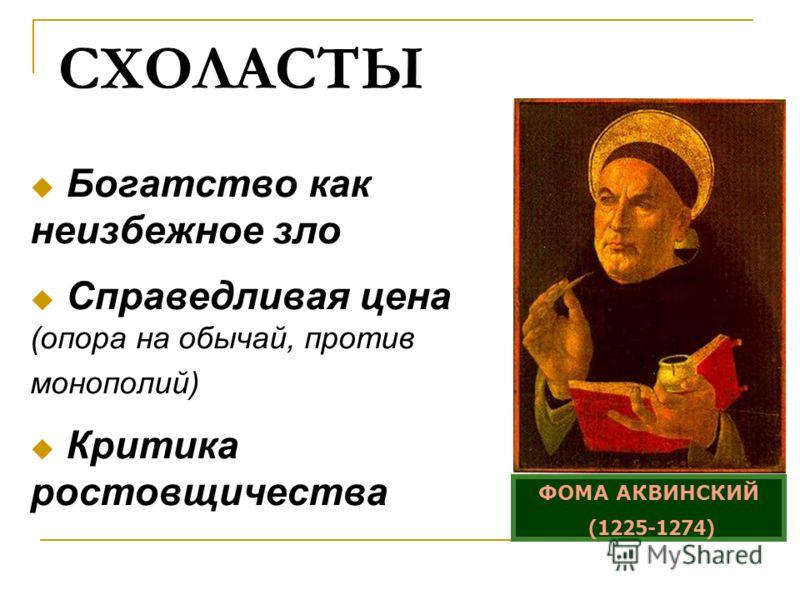 СХОЛАСТЫ Богатство как неизбежное зло Справедливая цена (опора на обычай, против монополий) Критика ростовщичества ФОМА АКВИНСКИЙ (1225-1274)