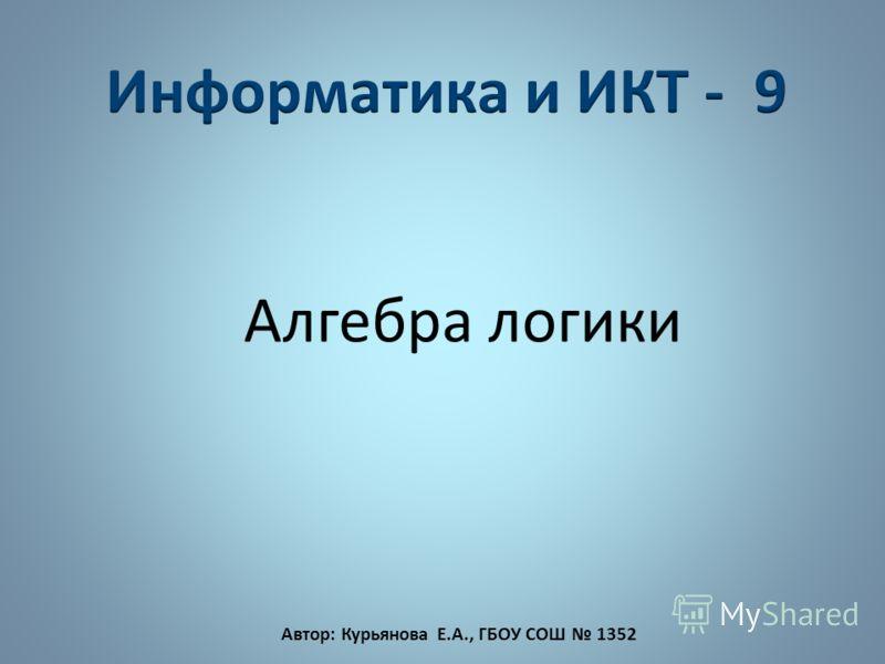 Алгебра логики Автор: Курьянова Е.А., ГБОУ СОШ 1352