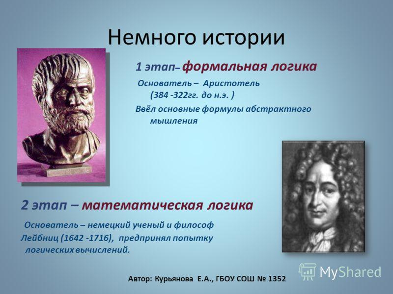 Немного истории 1 этап – формальная логика Основатель – Аристотель (384 -322гг. до н.э. ) Ввёл основные формулы абстрактного мышления 2 этап – математическая логика Основатель – немецкий ученый и философ Лейбниц (1642 -1716), предпринял попытку логич