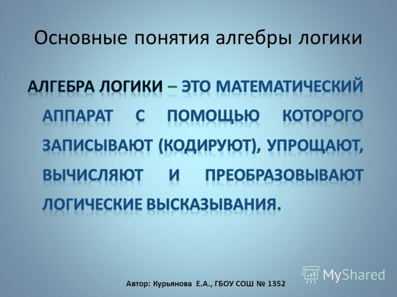 Основные понятия алгебры логики Автор: Курьянова Е.А., ГБОУ СОШ 1352