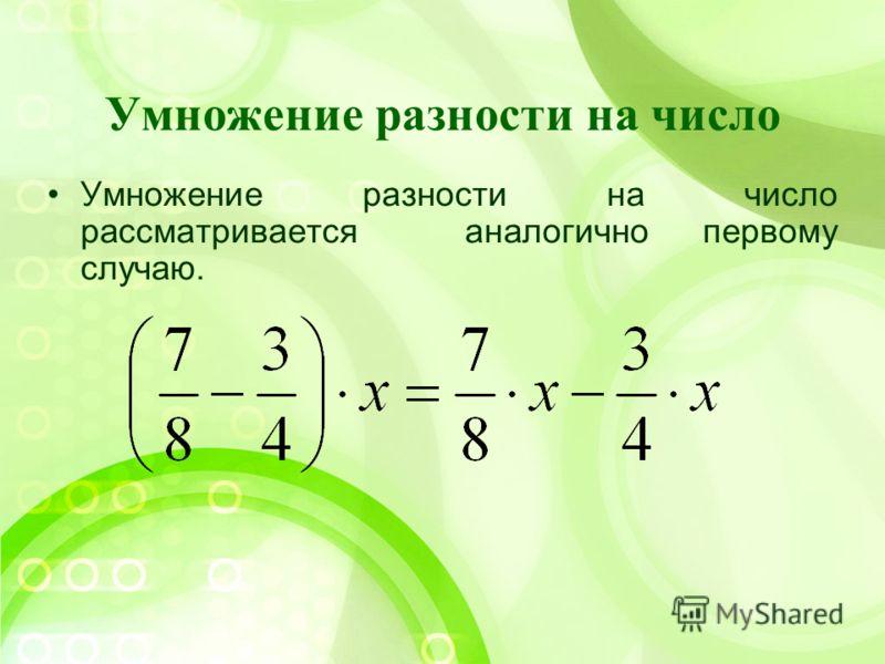 Умножение разности на число Умножение разности на число рассматривается аналогично первому случаю.