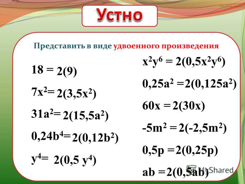 Представить в виде удвоенного произведения 18 = 7х 2 = 31а 2 = 0,24b 4 = y 4 = x 2 y 6 = 0,25a 2 = 60x = -5m 2 = 0,5p = ab = 2(9) 2(3,5x 2 ) 2(15,5a 2 ) 2(0,12b 2 ) 2(0,5 y 4 ) 2(0,5x 2 y 6 ) 2(0,125a 2 ) 2(30x) 2(-2,5m 2 ) 2(0,25p) 2(0,5ab)