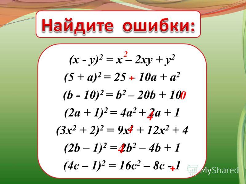 (x - у) 2 = x – 2xу + у 2 (5 + a) 2 = 25 – 10a + a 2 (b - 10) 2 = b 2 – 20b + 10 (2а + 1) 2 = 4а 2 + 2а + 1 (3x 2 + 2) 2 = 9x 2 + 12x 2 + 4 (2b – 1) 2 = 2b 2 – 4b + 1 (4c – 1) 2 = 16c 2 – 8c - 1 0 4 4 2 4 + +