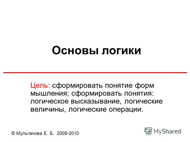 Основы логики Цель: сформировать понятие форм мышления; сформировать понятия: логическое высказывание, логические величины, логические операции. © Мульганова Е. Б. 2009-2010