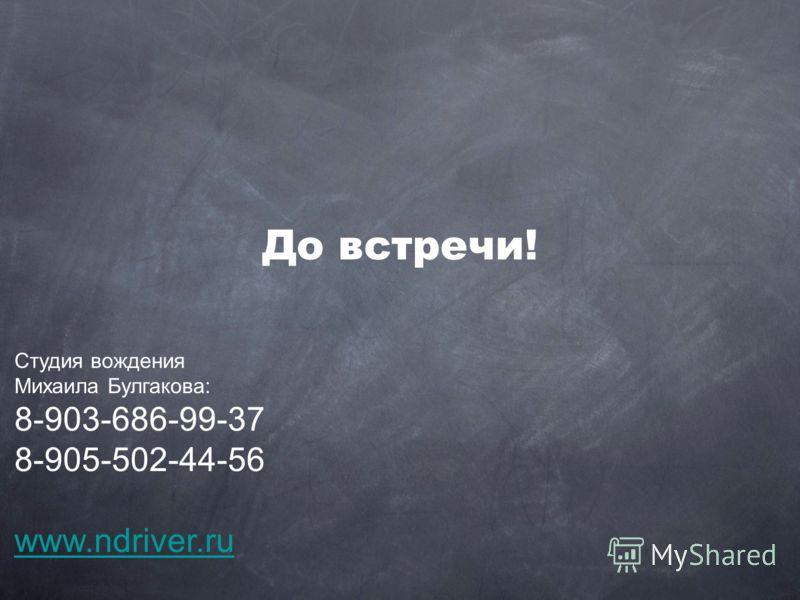 До встречи! Студия вождения Михаила Булгакова: 8-903-686-99-37 8-905-502-44-56 www.ndriver.ru