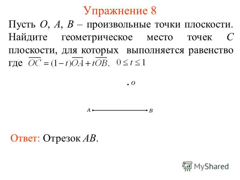 Упражнение 8 Пусть O, A, B – произвольные точки плоскости. Найдите геометрическое место точек С плоскости, для которых выполняется равенство где Ответ: Отрезок AB.