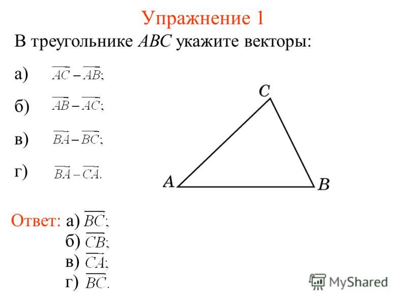 Упражнение 1 В треугольнике АВС укажите векторы: а) б) в) г) Ответ: а) б) в) г)