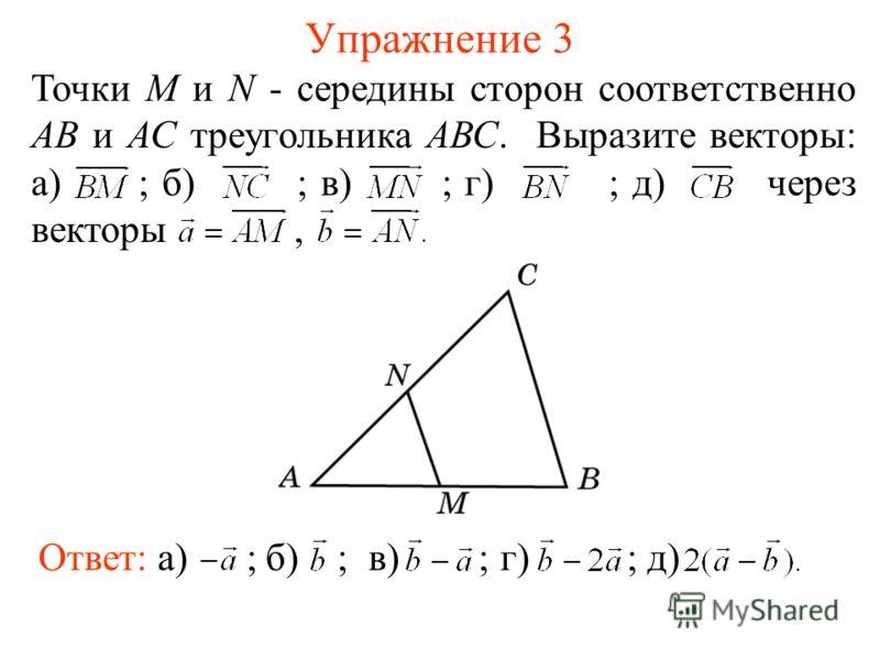 Упражнение 3 Точки M и N - середины сторон соответственно АВ и АС треугольника АВС. Выразите векторы: а) ; б) ; в) ; г) ; д) через векторы, Ответ: а) ;д)б) ;в) ;г) ;