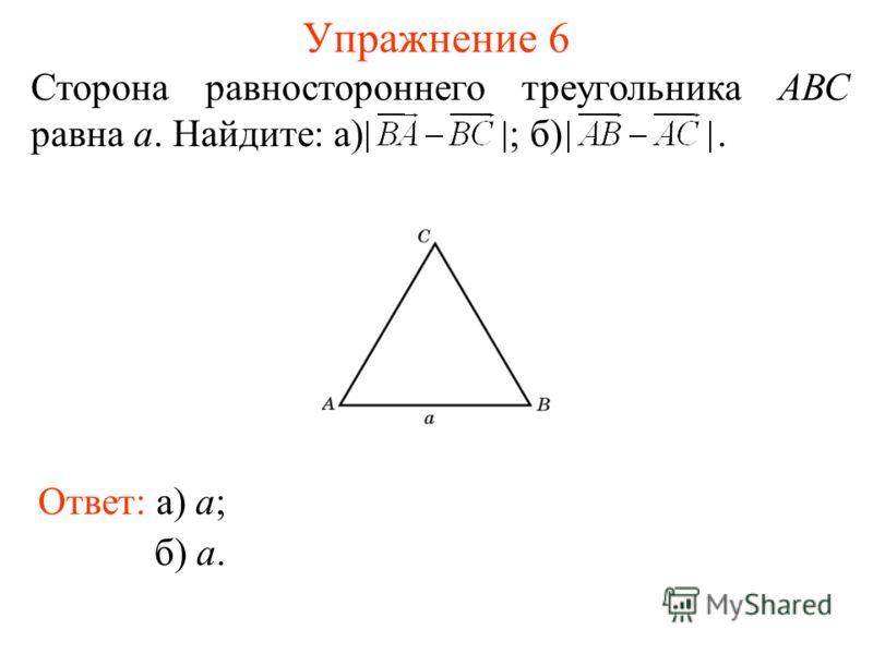 Упражнение 6 Сторона равностороннего треугольника АВС равна а. Найдите: а) ; б). Ответ: а) a; б) a.