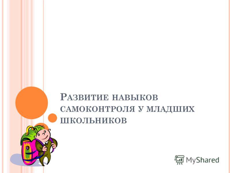 Р АЗВИТИЕ НАВЫКОВ САМОКОНТРОЛЯ У МЛАДШИХ ШКОЛЬНИКОВ
