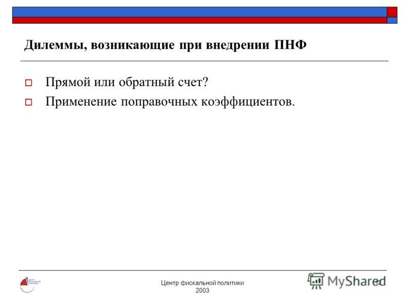 Центр фискальной политики 2003 12 Дилеммы, возникающие при внедрении ПНФ Прямой или обратный счет? Применение поправочных коэффициентов.