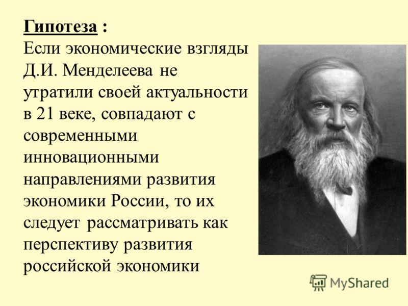 Гипотеза : Если экономические взгляды Д.И. Менделеева не утратили своей актуальности в 21 веке, совпадают с современными инновационными направлениями развития экономики России, то их следует рассматривать как перспективу развития российской экономики