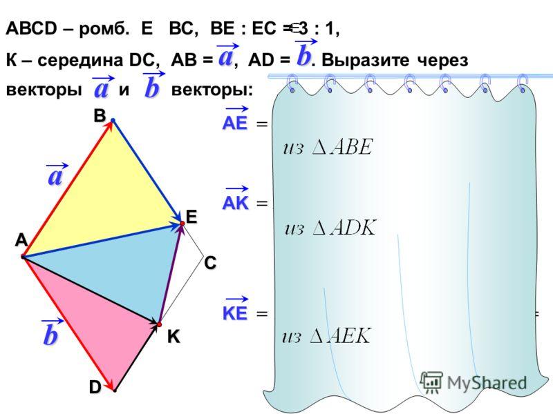 АВСD – ромб. Е ВС, ВЕ : ЕС = 3 : 1, К – середина DC, АВ =, AD =. Выразите через векторы и векторы: С А Вab aD b a b E K AE AK KE