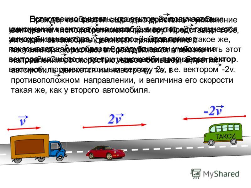 Прежде, чем ввести еще одно действие – умножение вектора на число, обратимся к примеру. Представим себе, что один автомобиль движется прямолинейно с постоянной скоростью, второй движется в том же направлении со скоростью, вдвое большей, а третий авто