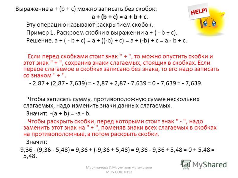 Выражение а + (b + с) можно записать без скобок: а + (b + с) = а + b + с. Эту операцию называют раскрытием скобок. Пример 1. Раскроем скобки в выражении а + ( - b + с). Решение. а + ( - b + с) = а + ((-b) + с) = а + (-b) + с = а - b + с. Если перед с