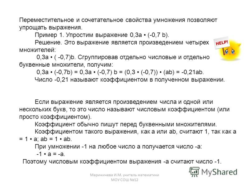 Мариничева И.М. учитель математики МОУ СОШ 12 Переместительное и сочетательное свойства умножения позволяют упрощать выражения. Пример 1. Упростим выражение 0,3a (-0,7 b). Решение. Это выражение является произведением четырех множителей: 0,3а ( -0,7)