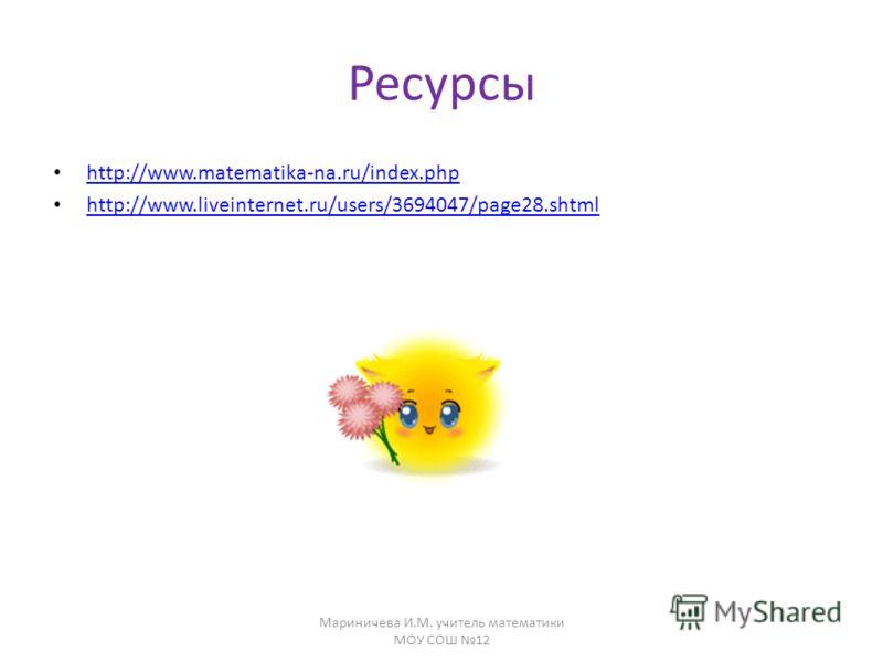 Ресурсы http://www.matematika-na.ru/index.php http://www.liveinternet.ru/users/3694047/page28.shtml Мариничева И.М. учитель математики МОУ СОШ 12